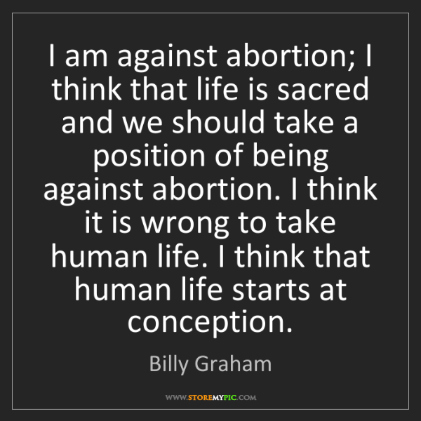 Billy Graham: I am against abortion; I think that life is sacred and...