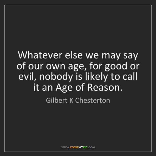 Gilbert K Chesterton: Whatever else we may say of our own age, for good or...