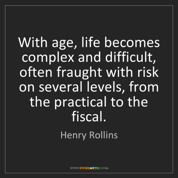 Henry Rollins: With age, life becomes complex and difficult, often fraught...
