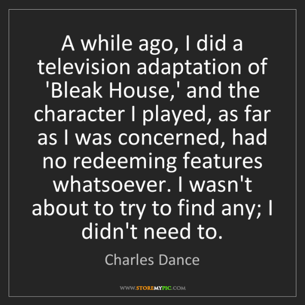 Charles Dance: A while ago, I did a television adaptation of 'Bleak...