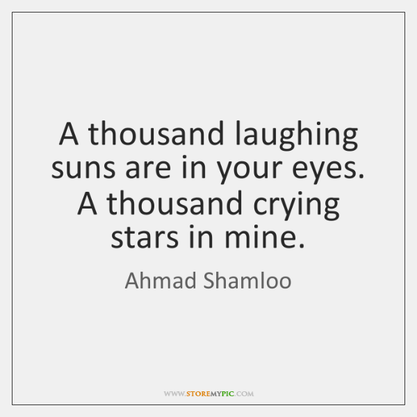 A thousand laughing suns are in your eyes. A thousand crying stars ...