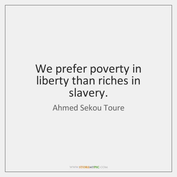 We prefer poverty in liberty than riches in slavery.