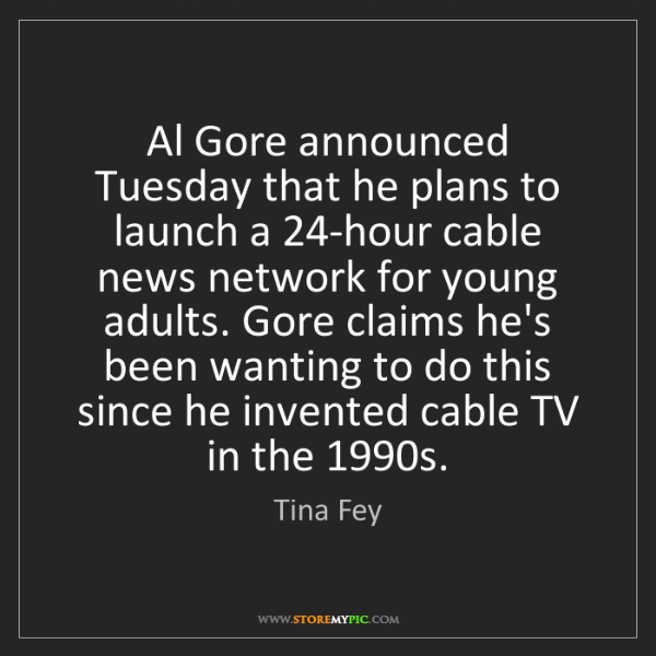 Tina Fey: Al Gore announced Tuesday that he plans to launch a 24-hour...