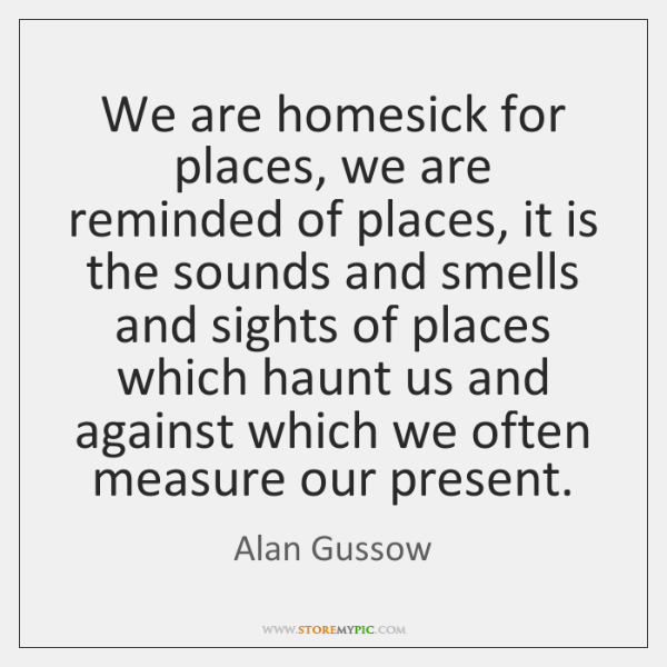 We are homesick for places, we are reminded of places, it is ...