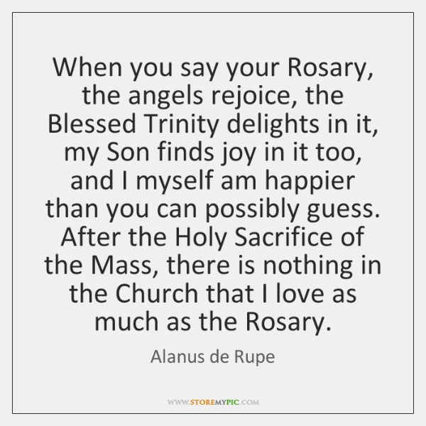 When you say your Rosary, the angels rejoice, the Blessed Trinity delights ...