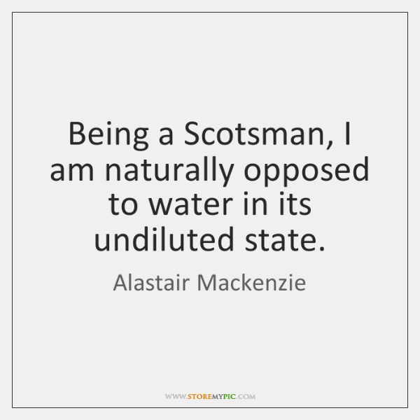 Being a Scotsman, I am naturally opposed to water in its undiluted ...
