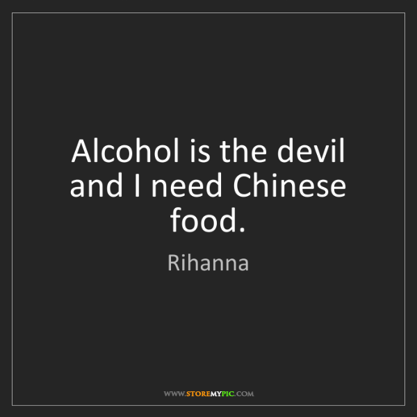 Rihanna: Alcohol is the devil and I need Chinese food.