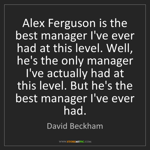 David Beckham: Alex Ferguson is the best manager I've ever had at this...