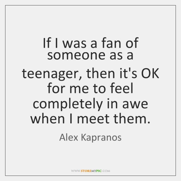 If I was a fan of someone as a teenager, then it's ...