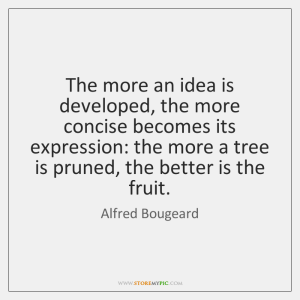 The more an idea is developed, the more concise becomes its expression: ...
