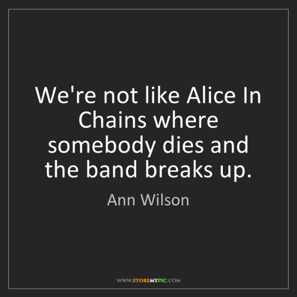 Ann Wilson: We're not like Alice In Chains where somebody dies and...