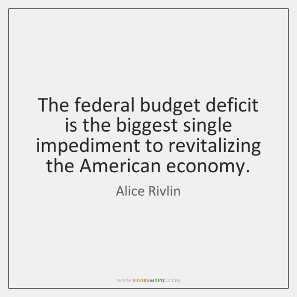 The federal budget deficit is the biggest single impediment to revitalizing the ...