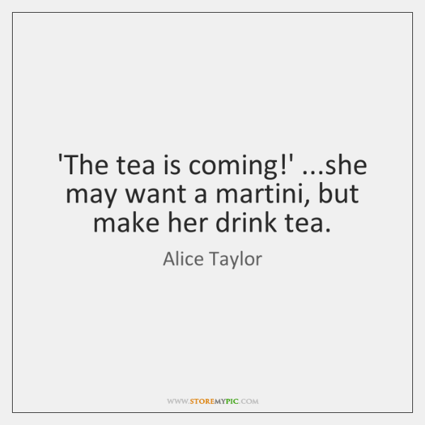 'The tea is coming!' ...she may want a martini, but make ...