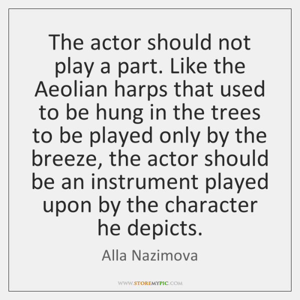 The actor should not play a part. Like the Aeolian harps that ...