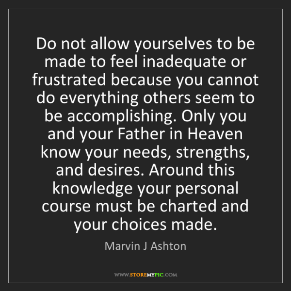 Marvin J Ashton: Do not allow yourselves to be made to feel inadequate...