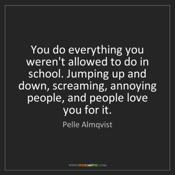 Pelle Almqvist: You do everything you weren't allowed to do in school....