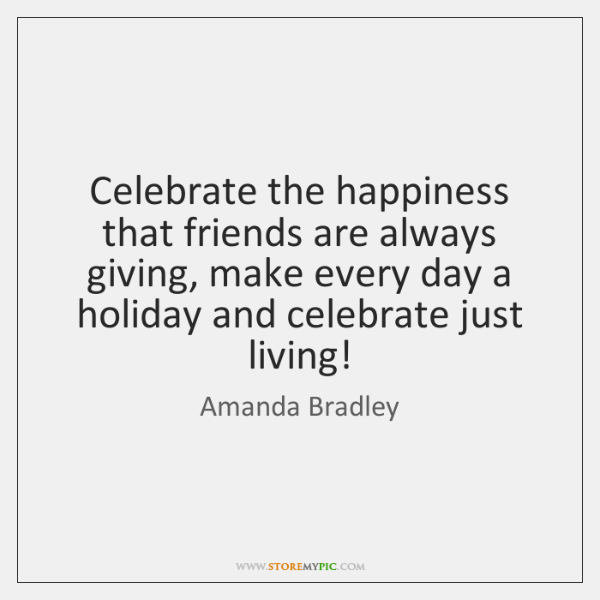 Celebrate the happiness that friends are always giving, make every day a ...
