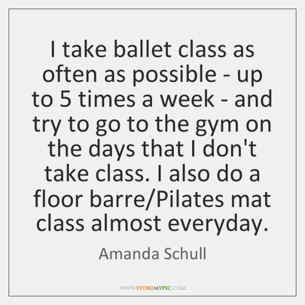 I take ballet class as often as possible - up to 5 times ...