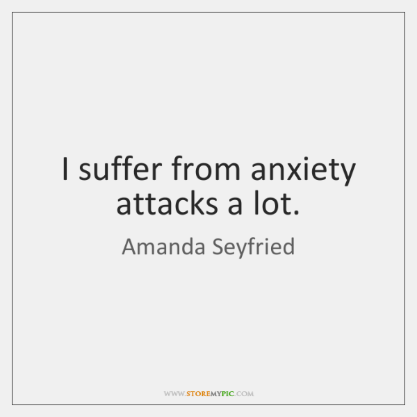 I suffer from anxiety attacks a lot.