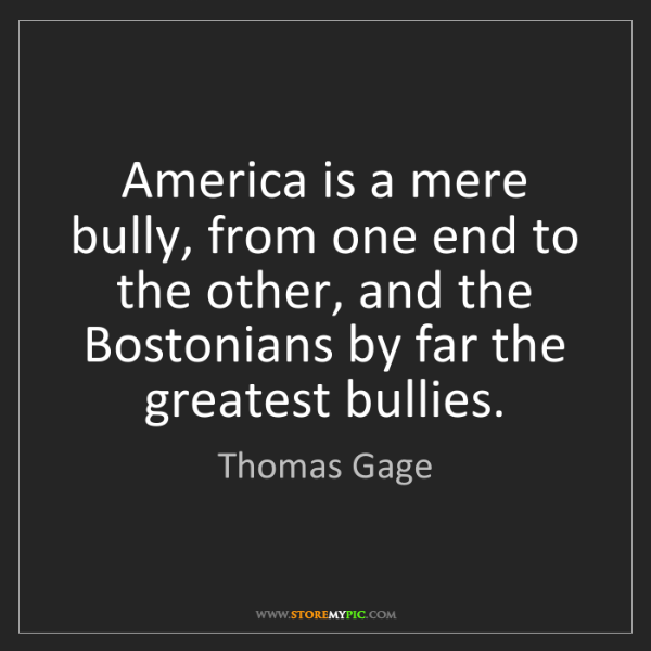 Thomas Gage: America is a mere bully, from one end to the other, and...