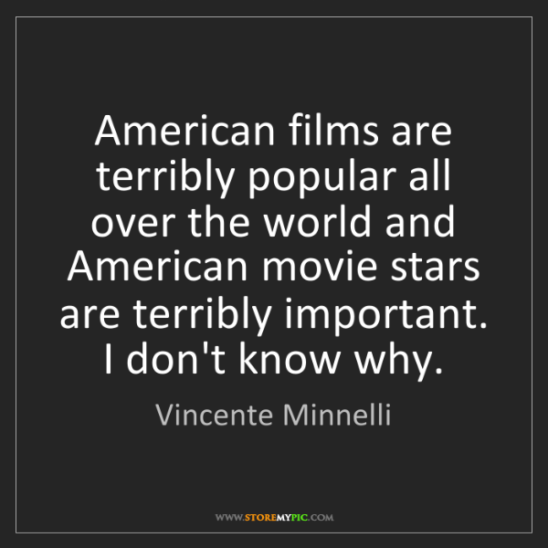 Vincente Minnelli: American films are terribly popular all over the world...