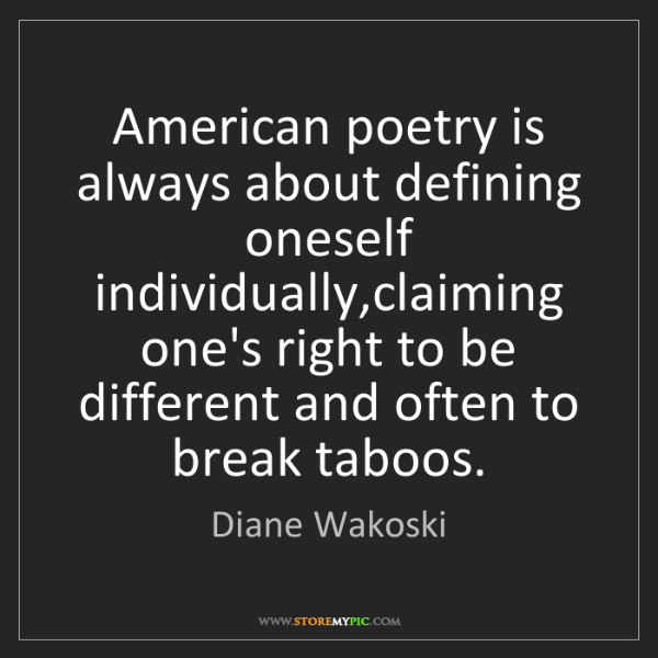 Diane Wakoski: American poetry is always about defining oneself individually,claiming...