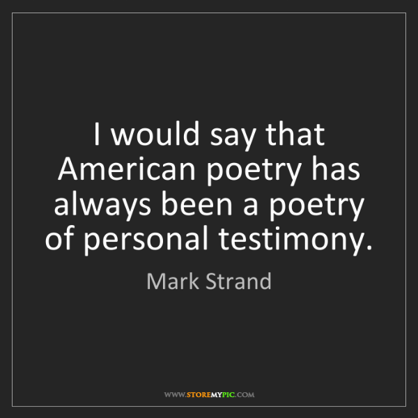 Mark Strand: I would say that American poetry has always been a poetry...