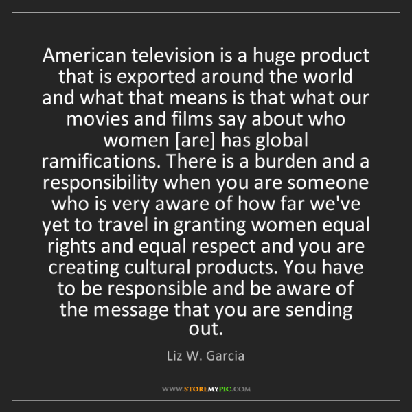 Liz W. Garcia: American television is a huge product that is exported...