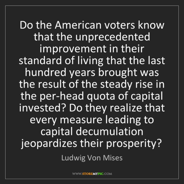 Ludwig Von Mises: Do the American voters know that the unprecedented improvement...