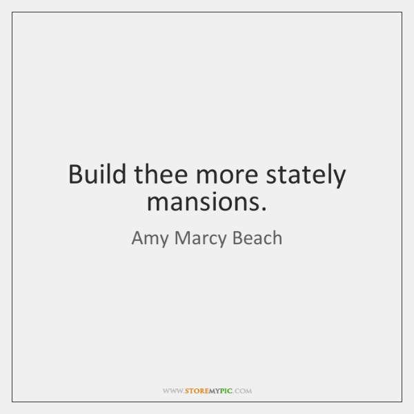 Build thee more stately mansions.