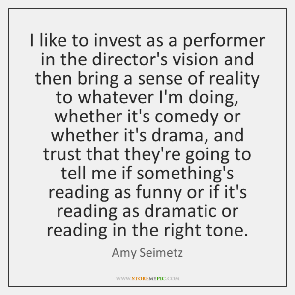 I like to invest as a performer in the director's vision and ...