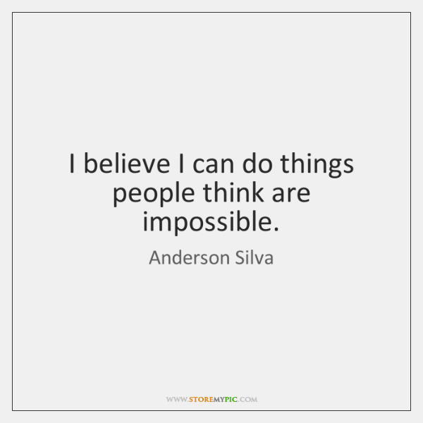 I believe I can do things people think are impossible.