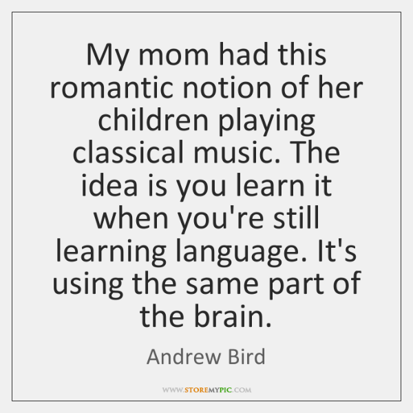 My mom had this romantic notion of her children playing classical music. ...