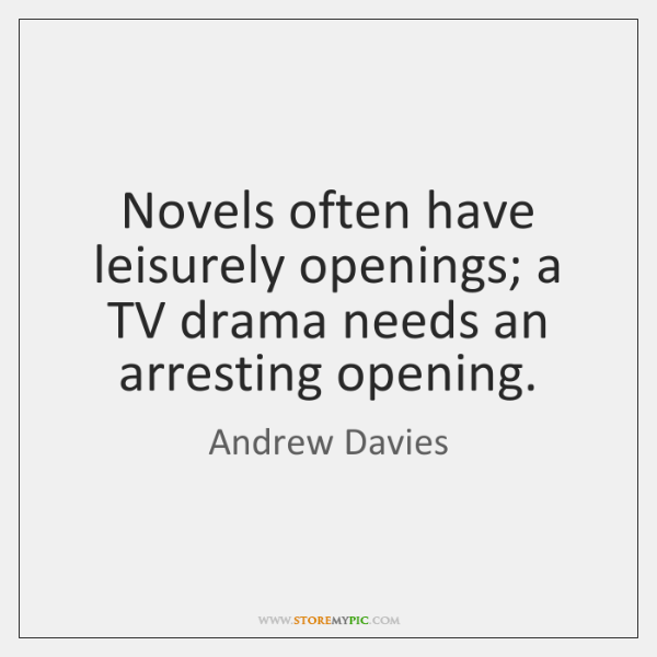 Novels often have leisurely openings; a TV drama needs an arresting opening.