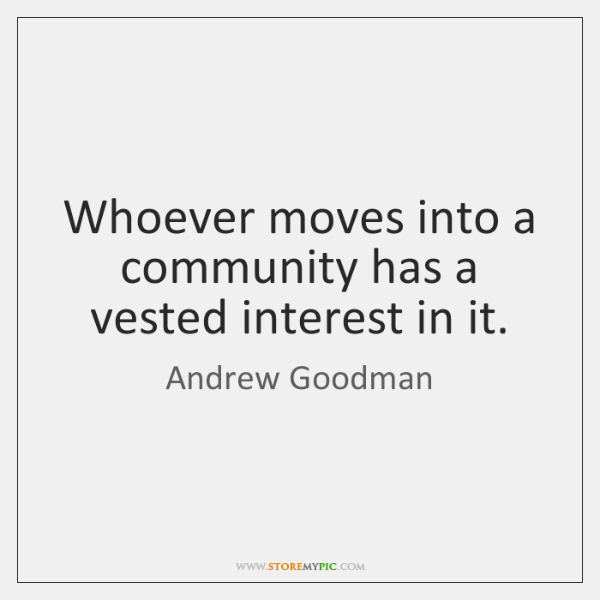 Whoever moves into a community has a vested interest in it.