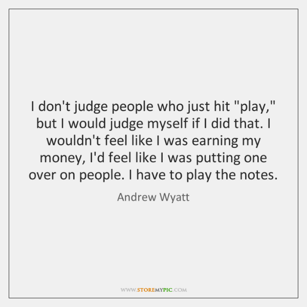 "I don't judge people who just hit ""play,"" but I would judge ..."