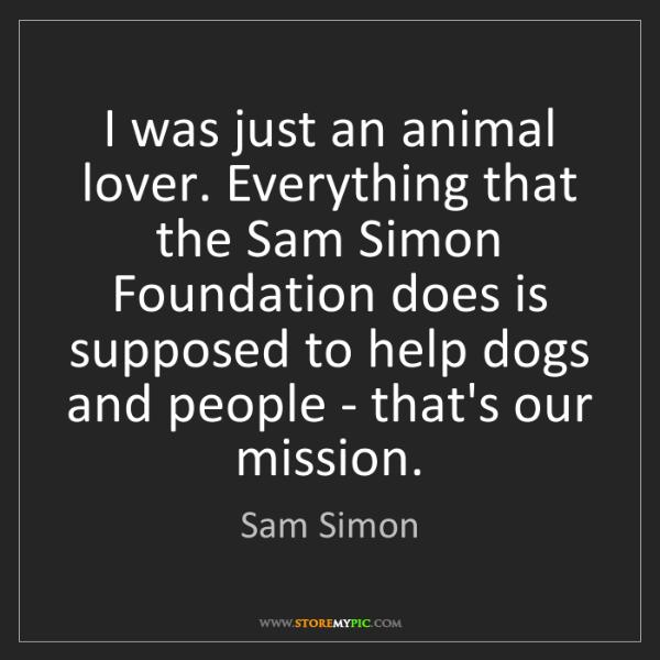 Sam Simon: I was just an animal lover. Everything that the Sam Simon...