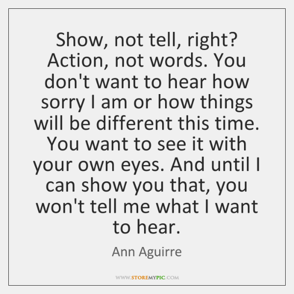 Show, not tell, right? Action, not words. You don't want to hear ...