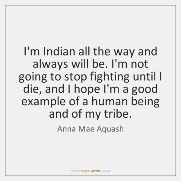 I'm Indian all the way and always will be. I'm not going ...