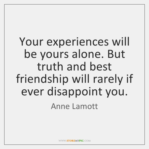 Your experiences will be yours alone. But truth and best friendship will ...