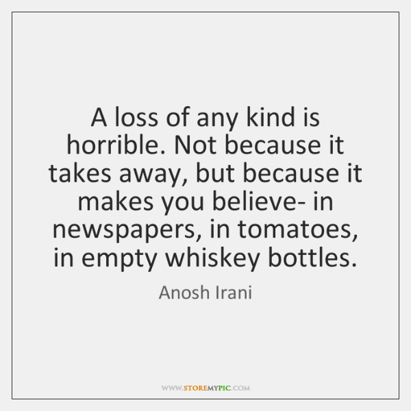 A loss of any kind is horrible. Not because it takes away, ...