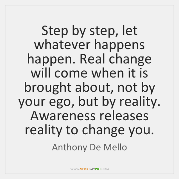 Step By Step Let Whatever Happens Happen Real Change Will Come