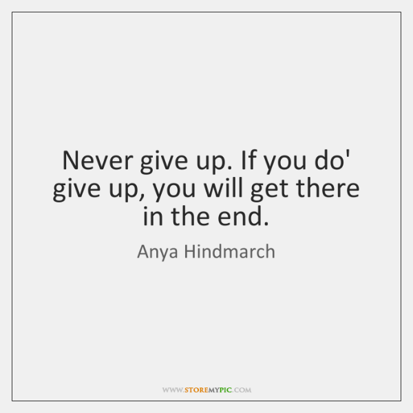 Never give up. If you do' give up, you will get there ...