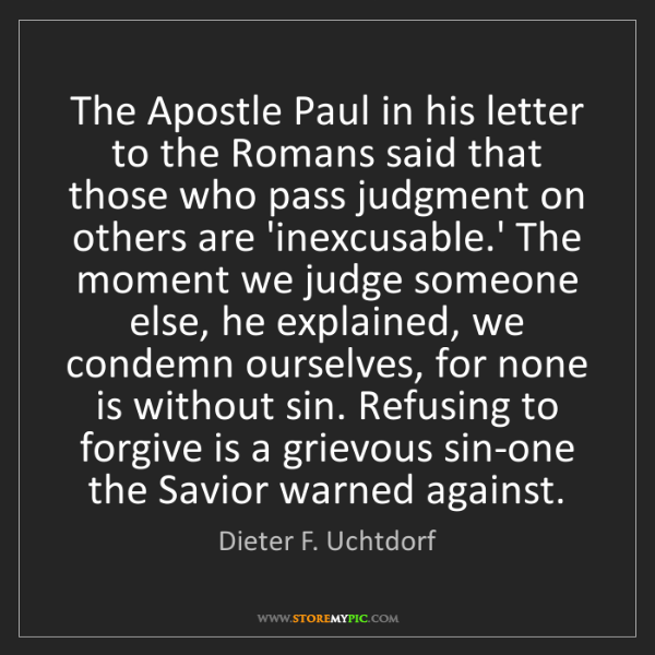 Dieter F. Uchtdorf: The Apostle Paul in his letter to the Romans said that...
