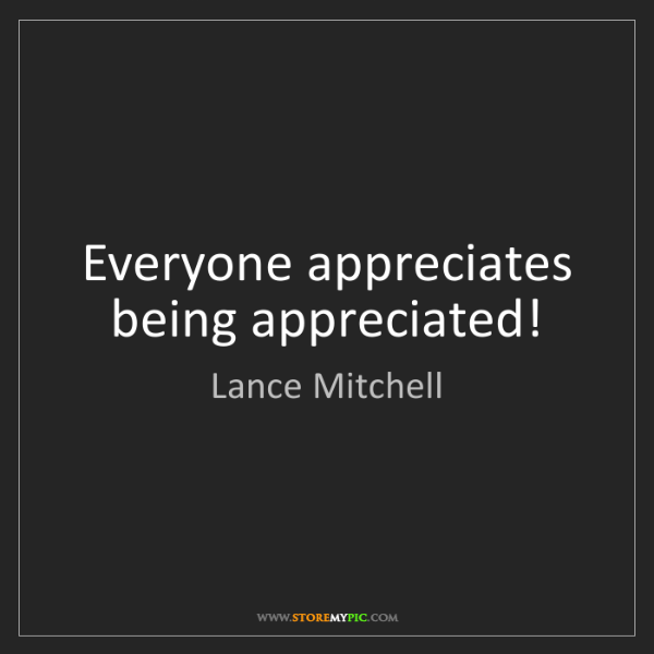 Lance Mitchell: Everyone appreciates being appreciated!