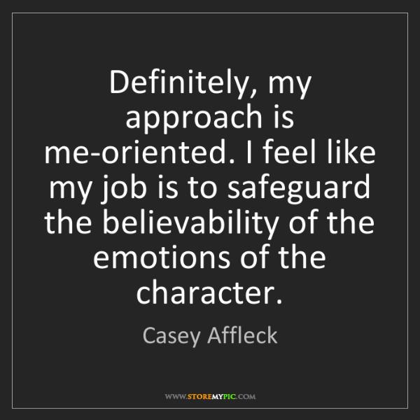 Casey Affleck: Definitely, my approach is me-oriented. I feel like my...