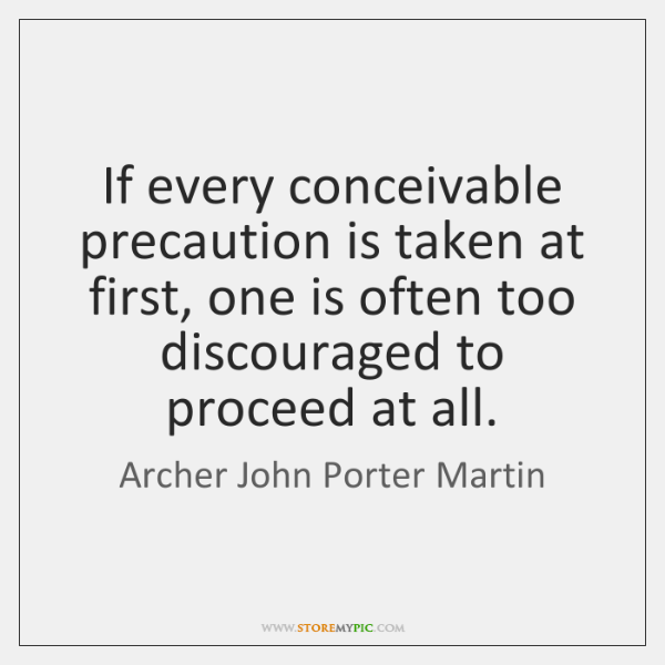 If every conceivable precaution is taken at first, one is often too ...