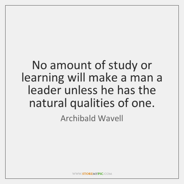 No amount of study or learning will make a man a leader ...