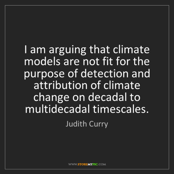 Judith Curry: I am arguing that climate models are not fit for the...