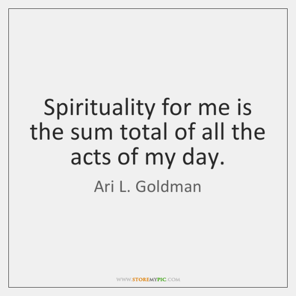 Spirituality for me is the sum total of all the acts of ...